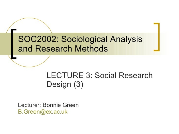 SOC2002: Sociological Analysis and Research Methods LECTURE 3: Social Research Design (3) Lecturer: Bonnie Green [email_ad...