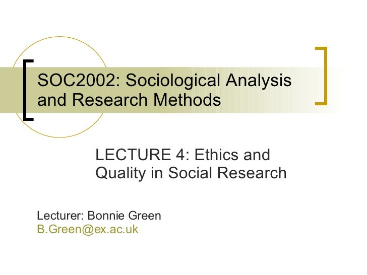 SOC2002: Sociological Analysis and Research Methods LECTURE 4: Ethics and Quality in Social Research Lecturer: Bonnie Gree...