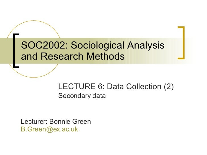 SOC2002: Sociological Analysis and Research Methods LECTURE 6: Data Collection (2) Secondary data Lecturer: Bonnie Green [...