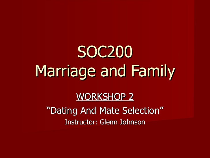 """SOC200 Marriage and Family WORKSHOP 2 """" Dating And Mate Selection"""" Instructor: Glenn Johnson"""