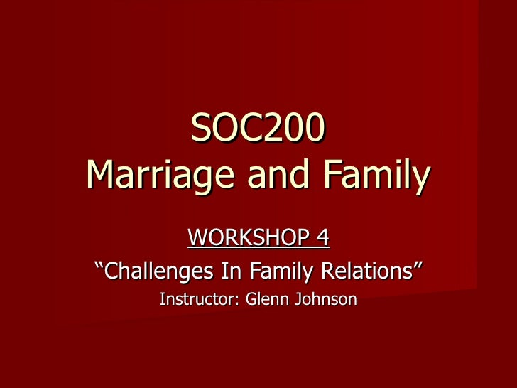 "SOC200 Marriage and Family WORKSHOP 4 "" Challenges In Family Relations"" Instructor: Glenn Johnson"