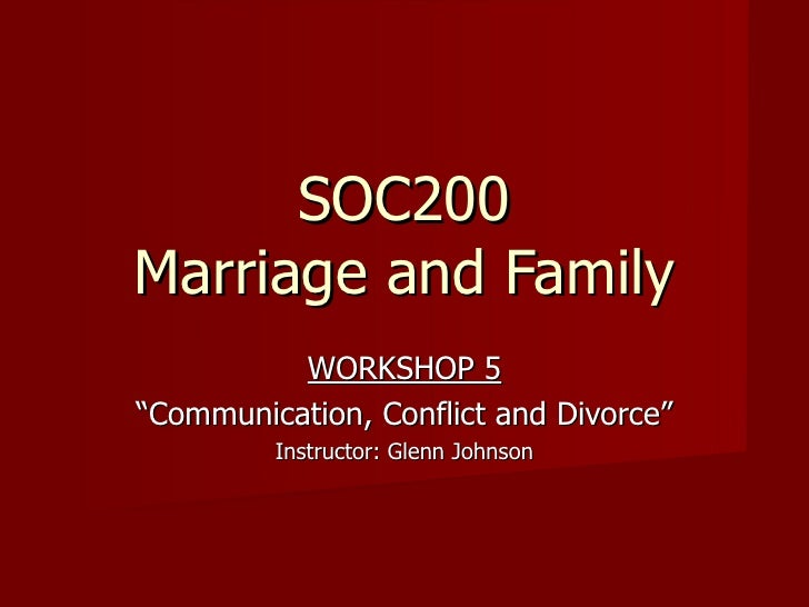 """SOC200 Marriage and Family WORKSHOP 5 """" Communication, Conflict and Divorce"""" Instructor: Glenn Johnson"""