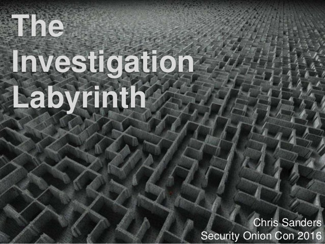 The Investigation Labyrinth Chris Sanders Security Onion Con 2016