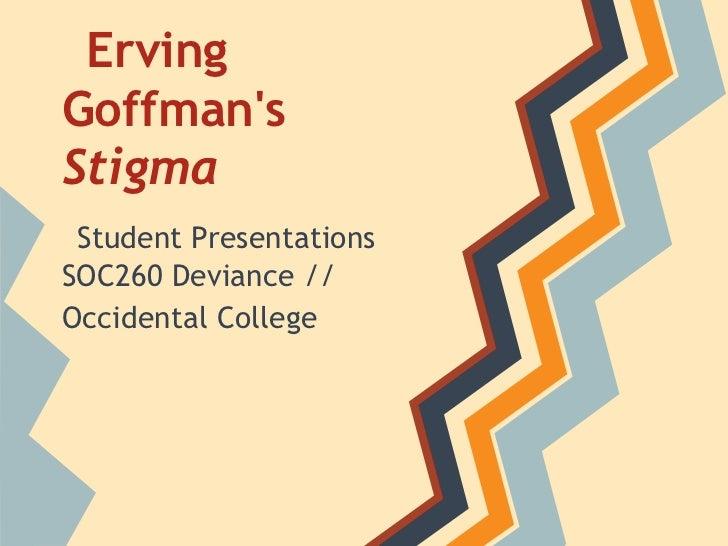 ErvingGoffmansStigma Student PresentationsSOC260 Deviance //Occidental College