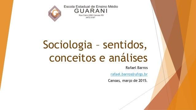 Sociologia – sentidos, conceitos e análises Rafael Barros rafael.barros@ufrgs.br Canoas, março de 2015.