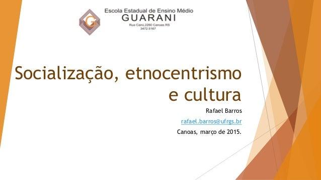 Socialização, etnocentrismo e cultura Rafael Barros rafael.barros@ufrgs.br Canoas, março de 2015.