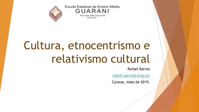 Cultura, etnocentrismo e relativismo cultural Rafael Barros rafael.barros@ufrgs.br Canoas, maio de 2015.