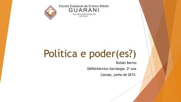 Política e poder(es?) Rafael Barros EMPolitécnico–Sociologia –2º ano Canoas, junho de 2015.