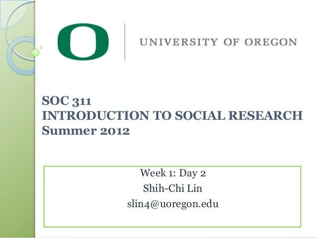 SOC 311INTRODUCTION TO SOCIAL RESEARCHSummer 2012             Week 1: Day 2              Shih-Chi Lin          slin4@uoreg...