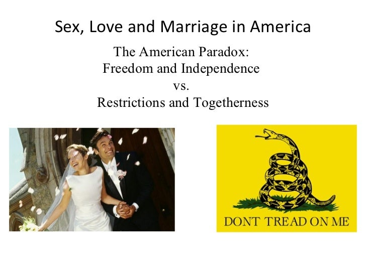 Sex, Love and Marriage in America The American Paradox:  Freedom and Independence  vs.  Restrictions and Togetherness