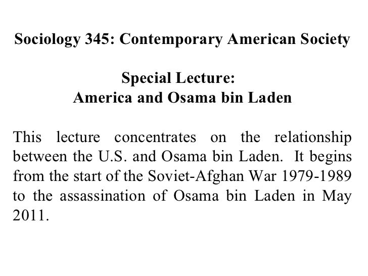 Sociology 345: Contemporary American Society Special Lecture:  America and Osama bin Laden This lecture concentrates on th...