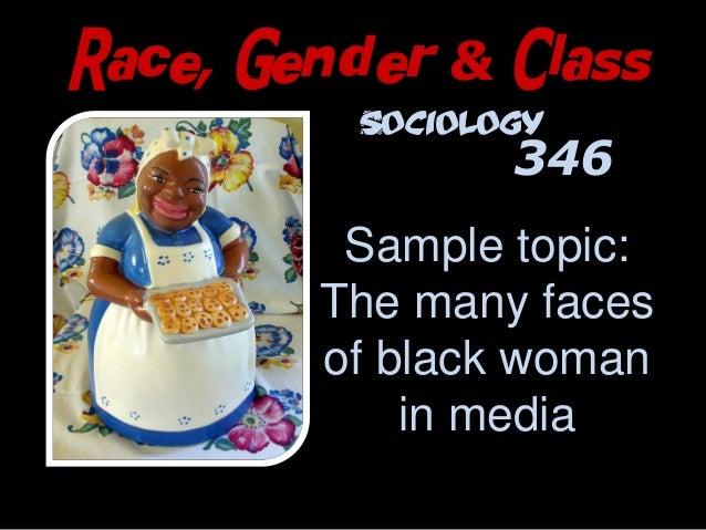 Race, Gender & Class Sample topic: The many faces of black woman in media http://www.flickr.com/photos/thomashawk/48191001...