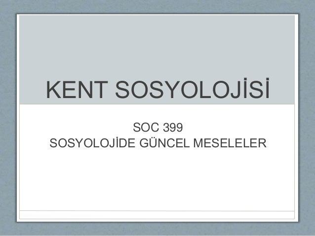 KENT SOSYOLOJİSİ SOC 399 SOSYOLOJİDE GÜNCEL MESELELER