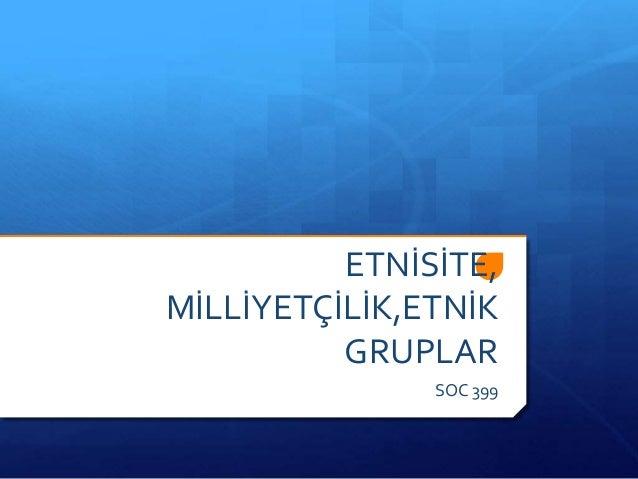 ETNİSİTE, MİLLİYETÇİLİK,ETNİK GRUPLAR SOC 399