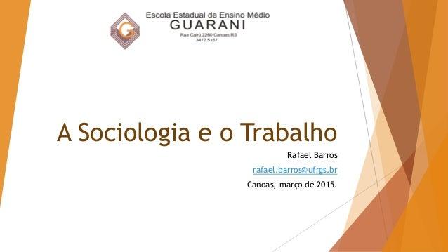 A Sociologia e o Trabalho Rafael Barros rafael.barros@ufrgs.br Canoas, março de 2015.