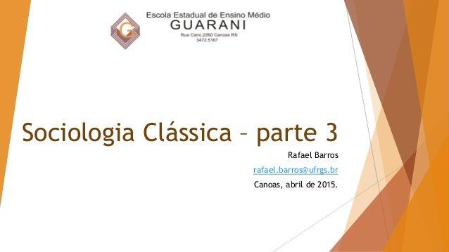 Sociologia Clássica – parte 3 Rafael Barros rafael.barros@ufrgs.br Canoas, abril de 2015.