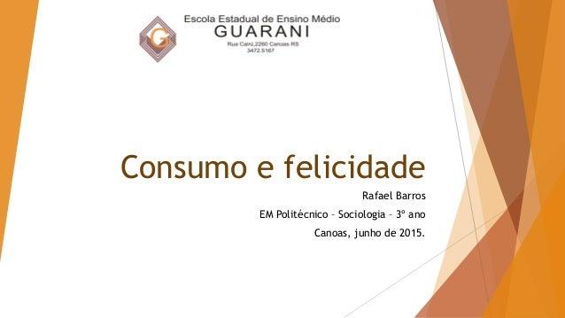 Consumo e felicidade Rafael Barros EM Politécnico – Sociologia – 3º ano Canoas, junho de 2015.