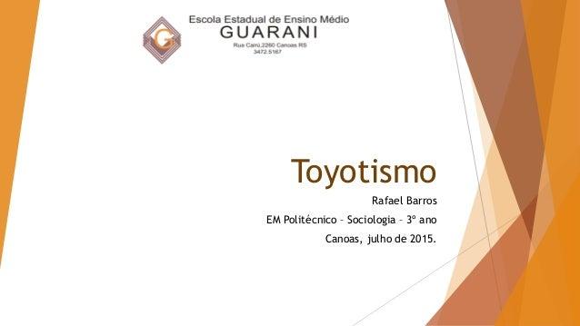 Toyotismo Rafael Barros EM Politécnico – Sociologia – 3º ano Canoas, julho de 2015.