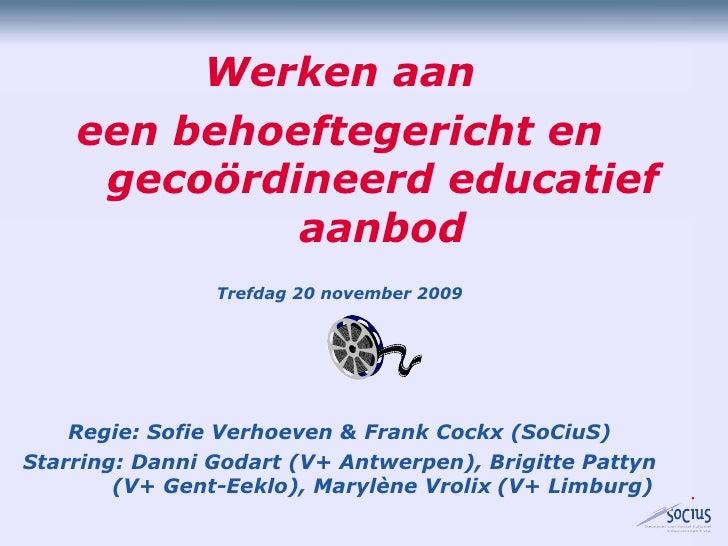 Werken aan een behoeftegericht en gecoördineerd educatief aanbod Trefdag 20 november 2009 Regie: Sofie Verhoeven & Frank C...