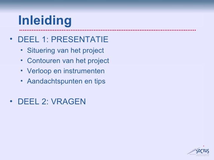 Inleiding <ul><li>DEEL 2: VRAGEN </li></ul><ul><li>DEEL 1: PRESENTATIE </li></ul><ul><ul><li>Situering van het project </l...