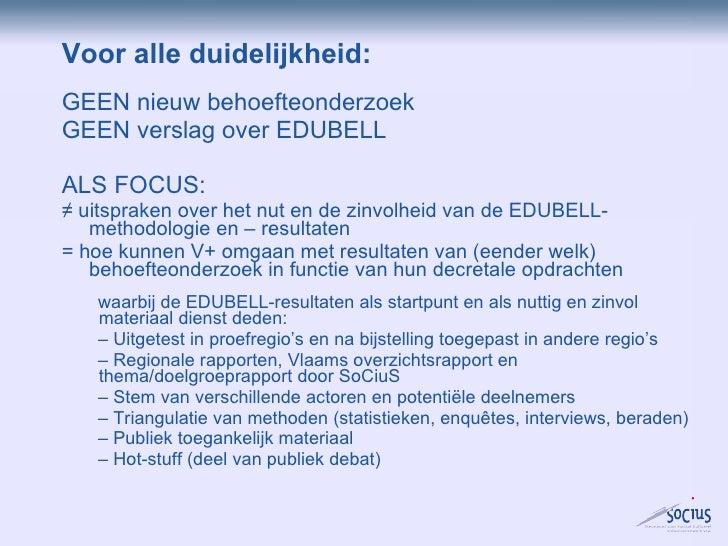 Voor alle duidelijkheid: <ul><li>GEEN nieuw behoefteonderzoek </li></ul><ul><li>GEEN verslag over EDUBELL </li></ul><ul><l...