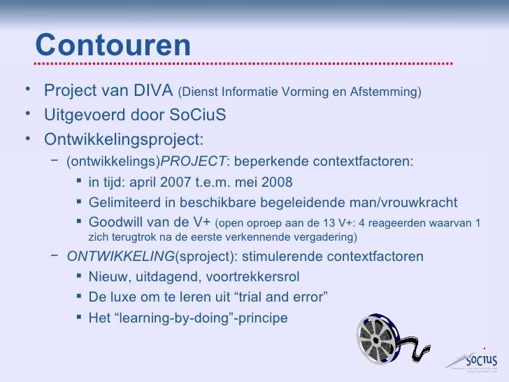 Contouren <ul><li>Project van DIVA  (Dienst Informatie Vorming en Afstemming)  </li></ul><ul><li>Uitgevoerd door SoCiuS </...