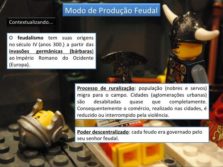 Modo de Produção FeudalContextualizando...O feudalismo tem suas origensno século IV (anos 300.) a partir dasinvasões germâ...