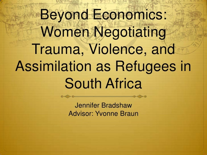 Beyond Economics: Women Negotiating Trauma, Violence, and Assimilation as Refugees in South Africa<br />Jennifer Bradshaw<...