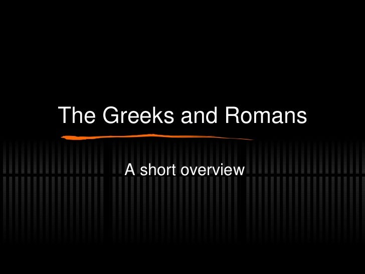 The Greeks and Romans A short overview