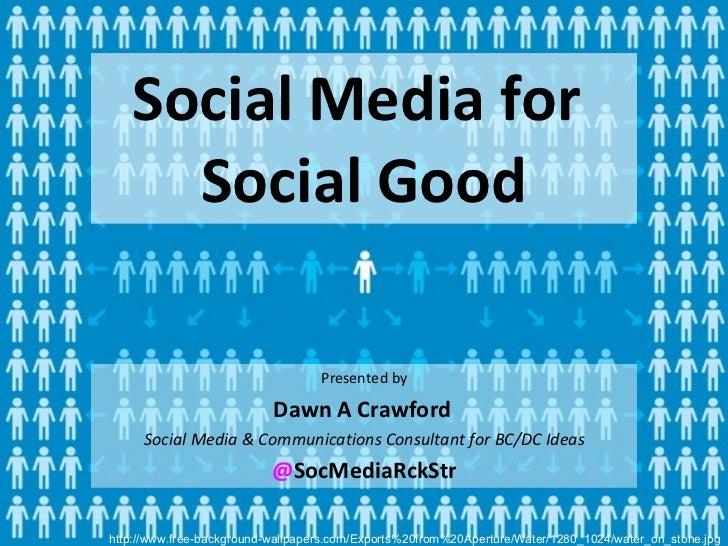 Social Media for  Social Good <ul><li>Presented by </li></ul><ul><li>Dawn A Crawford   </li></ul><ul><li>Social Media & Co...