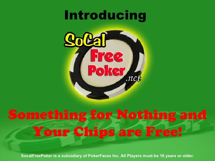 SocalFreePoker is a subsidiary of PokerFaces Inc. All Players must be 18 years or older. Introducing  Something for Nothin...