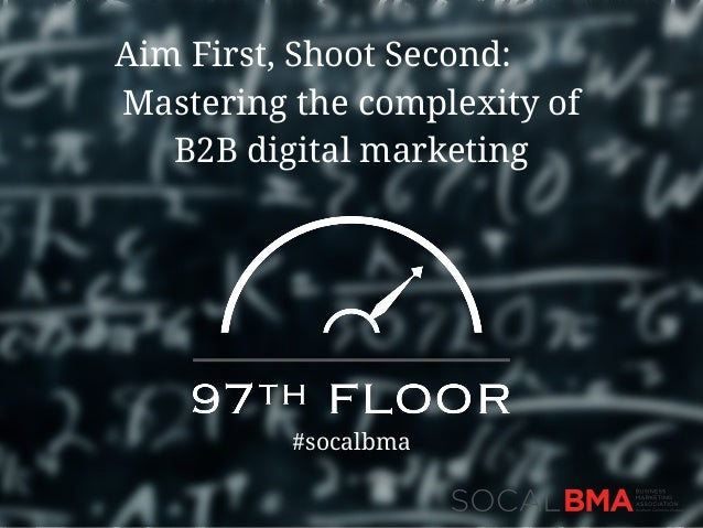 Aim First, Shoot Second: Mastering the complexity of B2B digital marketing #socalbma