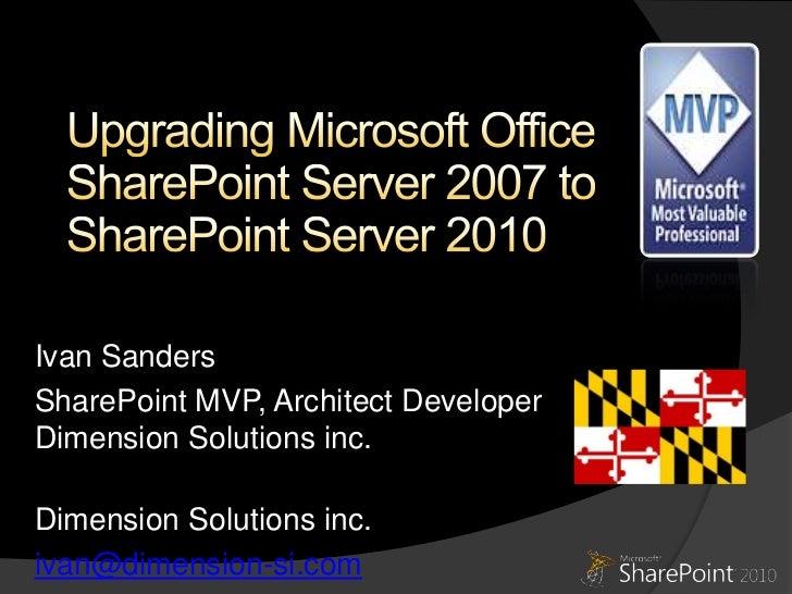 Upgrading Microsoft Office SharePoint Server 2007 to SharePoint Server 2010<br />Ivan Sanders<br />SharePoint ArchitectDim...