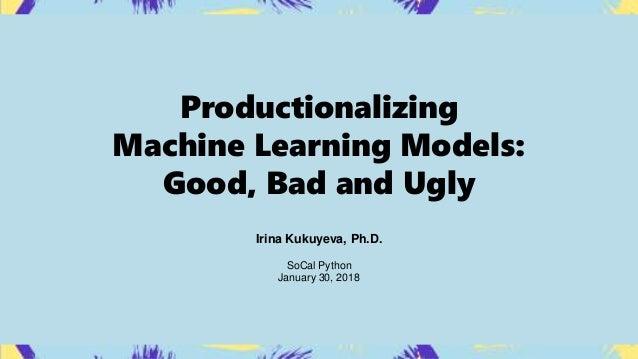 Productionalizing Machine Learning Models: Good, Bad and Ugly Irina Kukuyeva, Ph.D. SoCal Python January 30, 2018