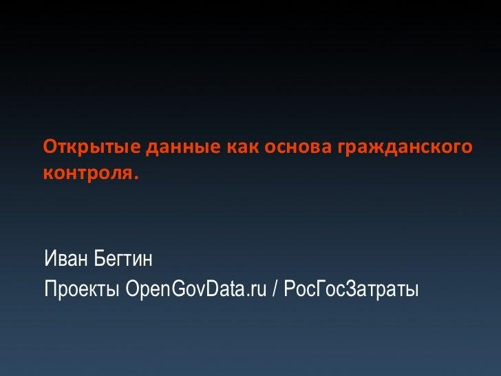 Открытые данные как основа гражданского контроля. Иван Бегтин Проекты  OpenGovData.ru /  РосГосЗатраты