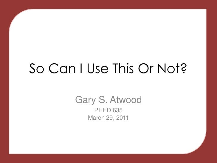 So Can I Use This Or Not?<br />Gary S. Atwood<br />PHED 635March 29, 2011<br />