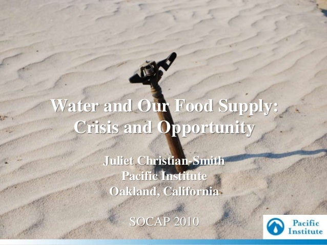 Water and Our Food Supply: Crisis and Opportunity Juliet Christian-Smith Pacific Institute Oakland, California SOCAP 2010