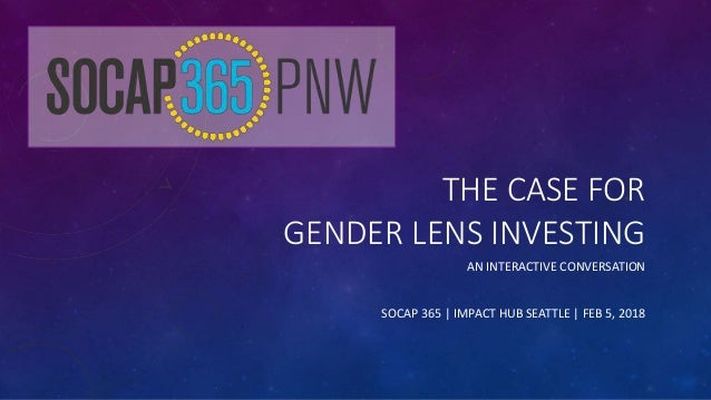 THE CASE FOR GENDER LENS INVESTING AN INTERACTIVE CONVERSATION SOCAP 365 | IMPACT HUB SEATTLE | FEB 5, 2018