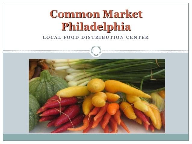 L O C A L F O O D D I S T R I B U T I O N C E N T E R Common Market Philadelphia