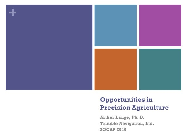+ Opportunities in Precision Agriculture Arthur Lange, Ph. D. Trimble Navigation, Ltd. SOCAP 2010
