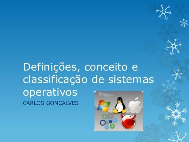 Definições, conceito e classificação de sistemas operativos CARLOS GONÇALVES