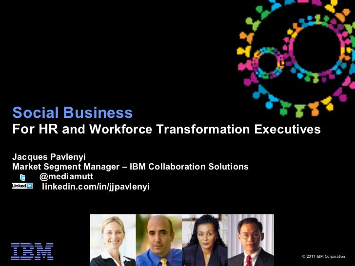 Social BusinessFor HR and Workforce Transformation ExecutivesJacques PavlenyiMarket Segment Manager – IBM Collaboration So...