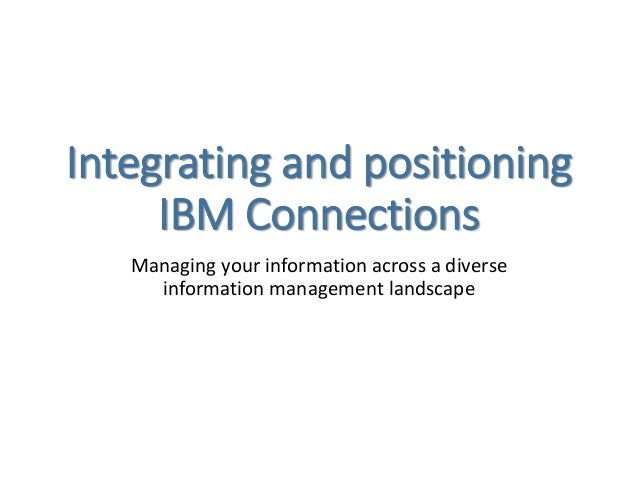 Integrating and positioning IBM Connections Managing your information across a diverse information management landscape