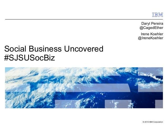 © 2014 IBM Corporation Social Business Uncovered #SJSUSocBiz Daryl Pereira @CagedEther Irene Koehler @IreneKoehler