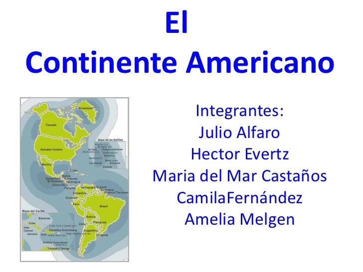 El <br />Continente Americano<br />Integrantes:<br />Julio Alfaro<br />Hector Evertz<br />Maria del Mar Castaños<br />Cami...