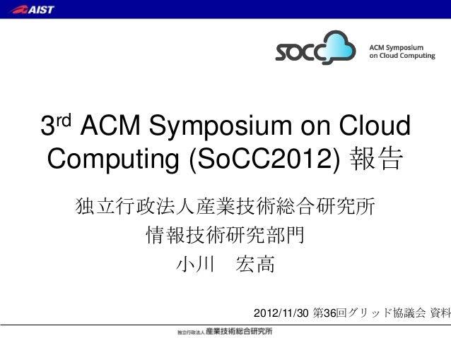 3rd ACM Symposium on CloudComputing (SoCC2012) 報告  独立行政法人産業技術総合研究所     情報技術研究部門       小川 宏高              2012/11/30 第36回グリ...