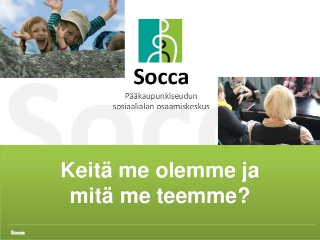 Socca 1 Keitä me olemme ja mitä me teemme? Socca Socca Pääkaupunkiseudun sosiaalialan osaamiskeskus