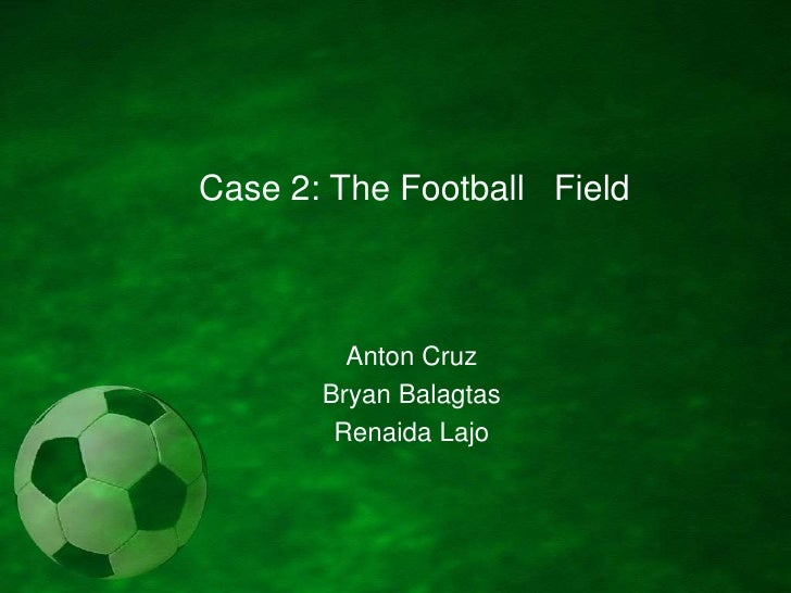 Case 2: The Football   Field<br />Anton Cruz<br />Bryan Balagtas<br />RenaidaLajo<br />