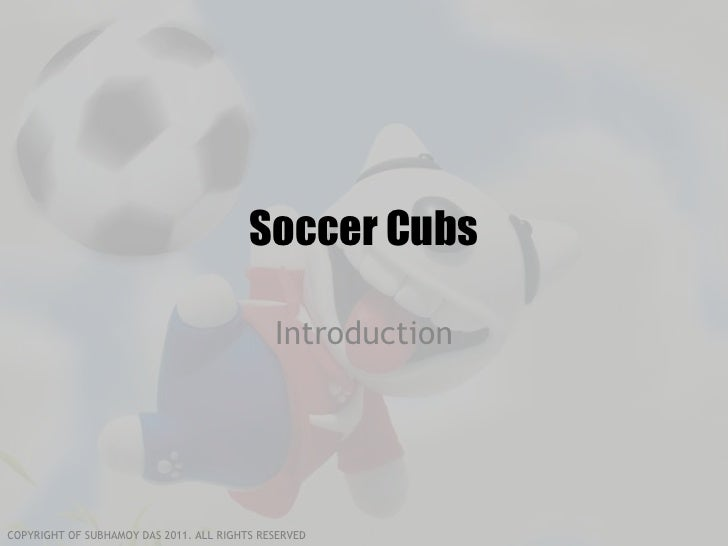 Soccer Cubs                                             IntroductionCOPYRIGHT OF SUBHAMOY DAS 2011. ALL RIGHTS RESERVED