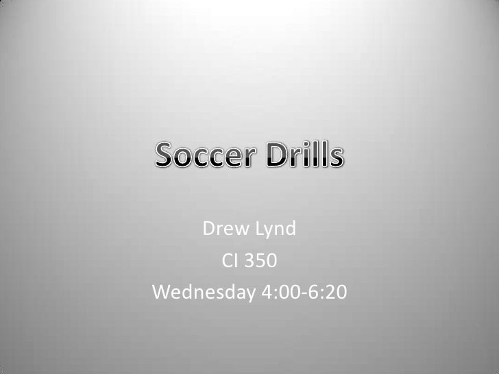 Drew Lynd<br />CI 350<br />Wednesday 4:00-6:20<br />Soccer Drills<br />